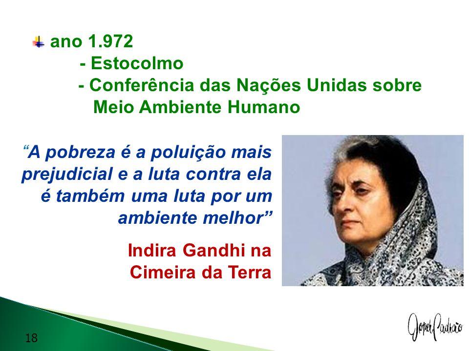 ano 1.972 - Estocolmo - Conferência das Nações Unidas sobre Meio Ambiente Humano A pobreza é a poluição mais prejudicial e a luta contra ela é também