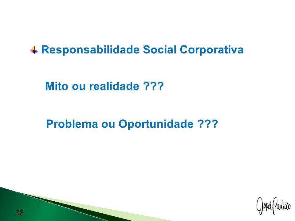 Responsabilidade Social Corporativa Mito ou realidade ??? Problema ou Oportunidade ??? 38