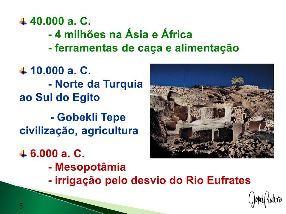 40.000 a. C. - 4 milhões na Ásia e África - ferramentas de caça e alimentação 10.000 a. C. - Norte da Turquia ao Sul do Egito - Gobekli Tepe civilizaç