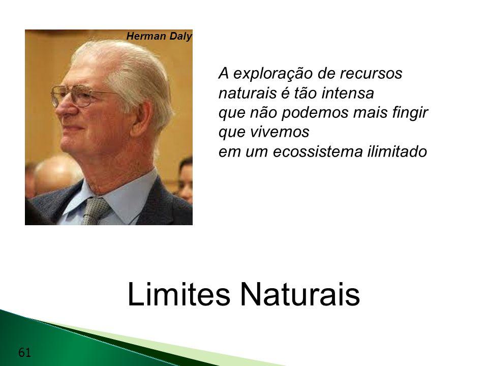 Limites Naturais A exploração de recursos naturais é tão intensa que não podemos mais fingir que vivemos em um ecossistema ilimitado Herman Daly 61