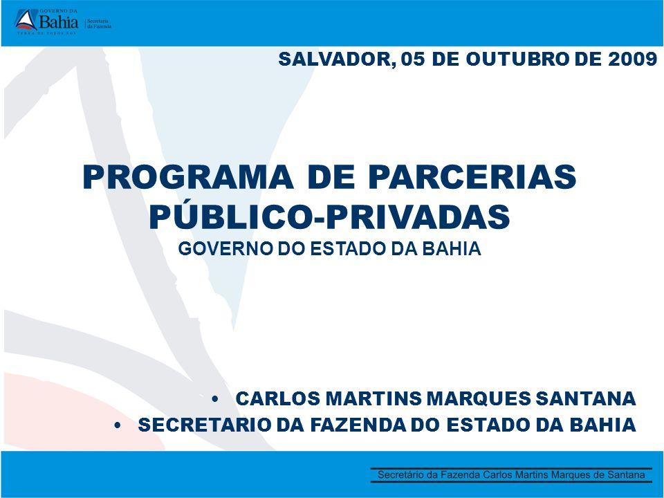 PROGRAMA DE PARCERIAS PÚBLICO-PRIVADAS GOVERNO DO ESTADO DA BAHIA SALVADOR, 05 DE OUTUBRO DE 2009 CARLOS MARTINS MARQUES SANTANA SECRETARIO DA FAZENDA DO ESTADO DA BAHIA