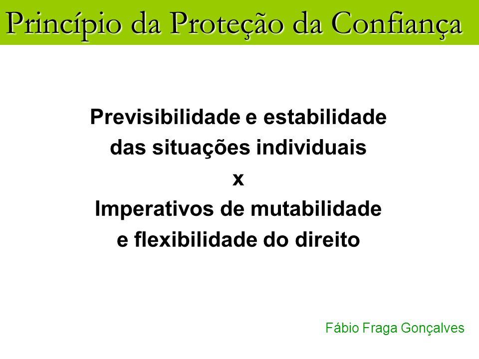 Princípio da Proteção da Confiança Fábio Fraga Gonçalves Previsibilidade e estabilidade das situações individuais x Imperativos de mutabilidade e flex