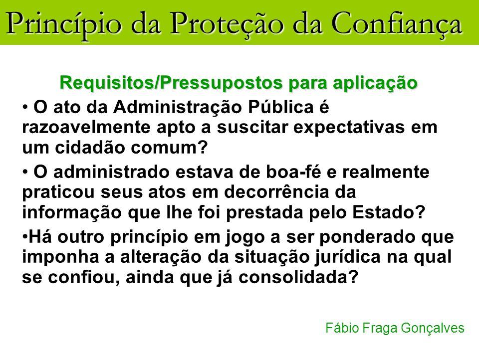 Princípio da Proteção da Confiança Fábio Fraga Gonçalves Requisitos/Pressupostos para aplicação O ato da Administração Pública é razoavelmente apto a