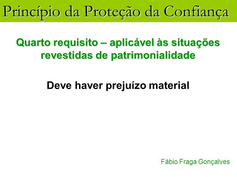 Princípio da Proteção da Confiança Fábio Fraga Gonçalves Quarto requisito – aplicável às situações revestidas de patrimonialidade Deve haver prejuízo