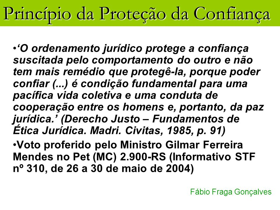 Princípio da Proteção da Confiança Fábio Fraga Gonçalves O ordenamento jurídico protege a confiança suscitada pelo comportamento do outro e não tem ma