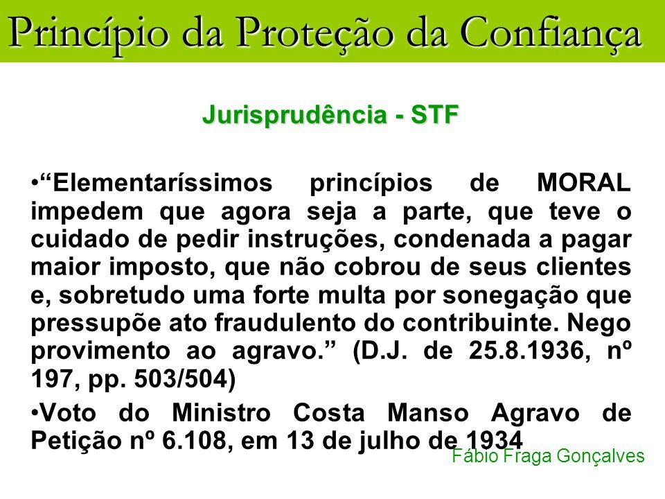 Princípio da Proteção da Confiança Fábio Fraga Gonçalves Jurisprudência - STF Elementaríssimos princípios de MORAL impedem que agora seja a parte, que