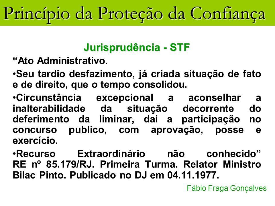 Princípio da Proteção da Confiança Fábio Fraga Gonçalves Jurisprudência - STF Ato Administrativo. Seu tardio desfazimento, já criada situação de fato