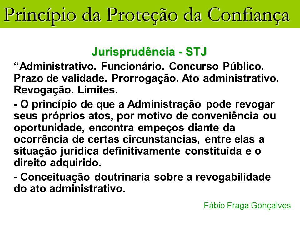 Princípio da Proteção da Confiança Fábio Fraga Gonçalves Jurisprudência - STJ Administrativo. Funcionário. Concurso Público. Prazo de validade. Prorro