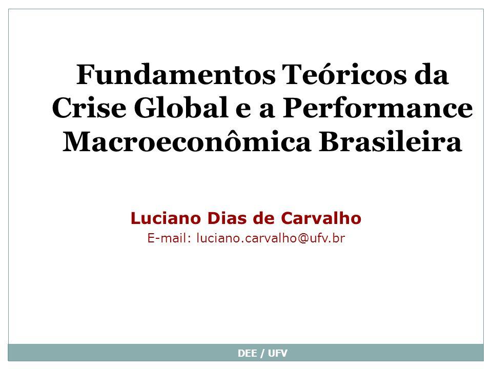 DEE / UFV Fundamentos Teóricos da Crise Global e a Performance Macroeconômica Brasileira Luciano Dias de Carvalho E-mail: luciano.carvalho@ufv.br