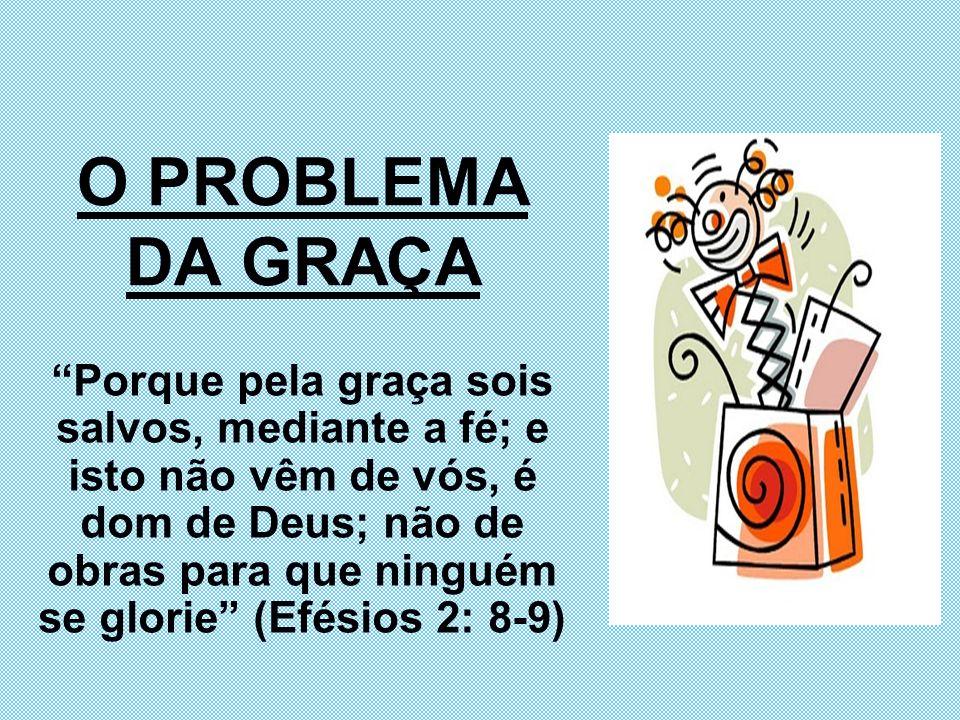 O PROBLEMA DA GRAÇA Porque pela graça sois salvos, mediante a fé; e isto não vêm de vós, é dom de Deus; não de obras para que ninguém se glorie (Efési