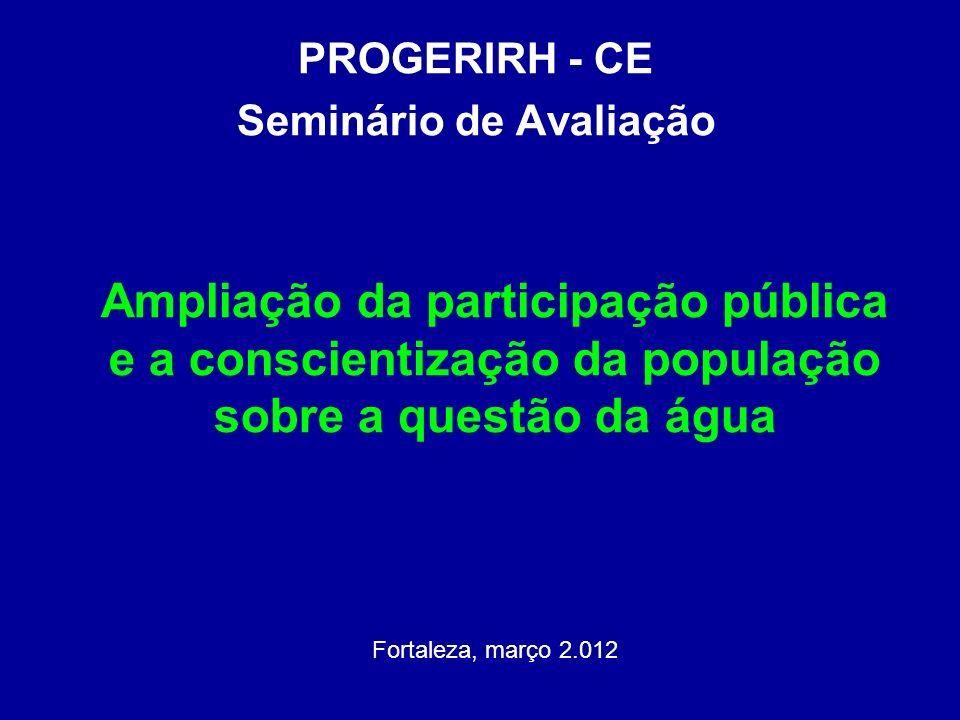 Ampliação da participação pública e a conscientização da população sobre a questão da água Fortaleza, março 2.012 PROGERIRH - CE Seminário de Avaliaçã
