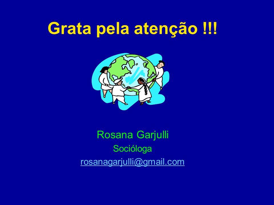 Grata pela atenção !!! Rosana Garjulli Socióloga rosanagarjulli@gmail.com