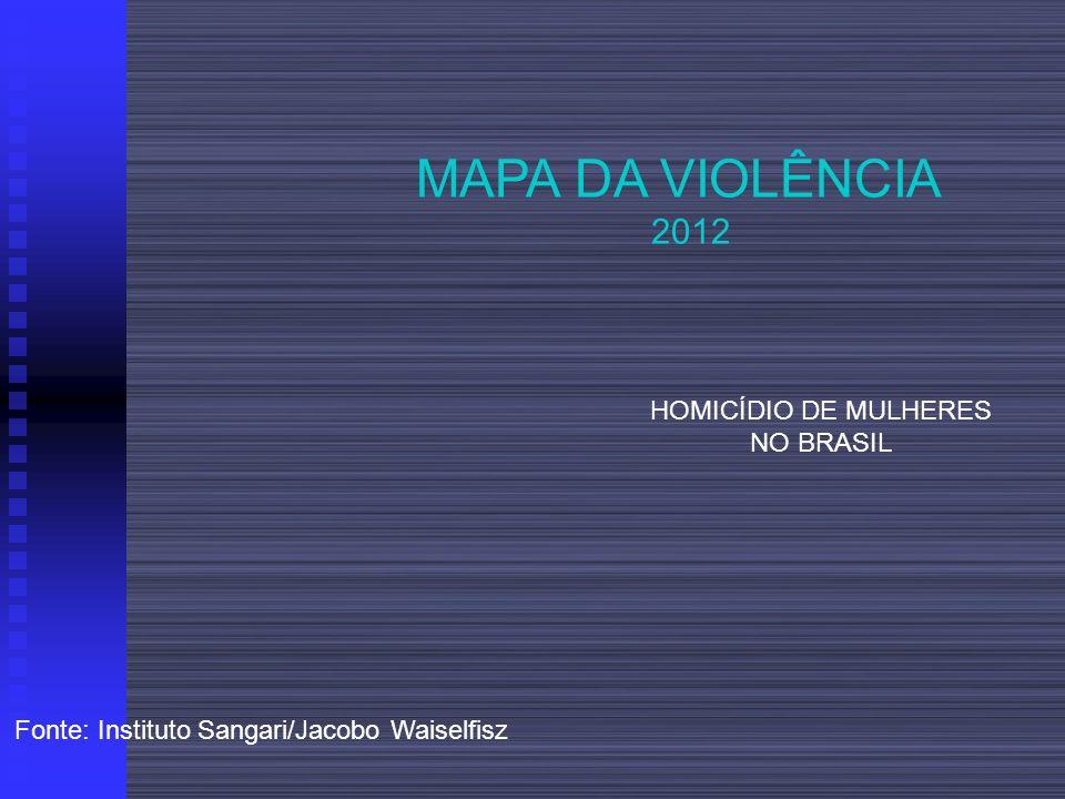 MAPA DA VIOLÊNCIA 2012 HOMICÍDIO DE MULHERES NO BRASIL Fonte: Instituto Sangari/Jacobo Waiselfisz