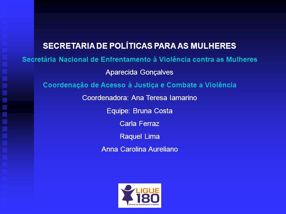 SECRETARIA DE POLÍTICAS PARA AS MULHERES Secretária Nacional de Enfrentamento à Violência contra as Mulheres Aparecida Gonçalves Coordenação de Acesso