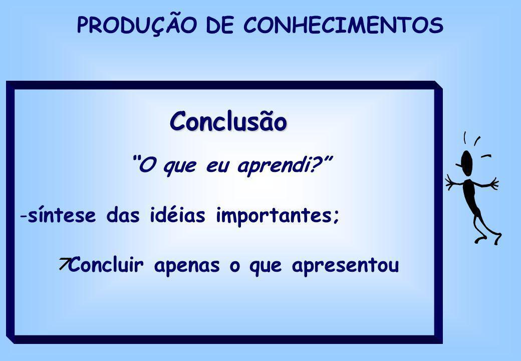Conclusão O que eu aprendi? -síntese das idéias importantes; äConcluir apenas o que apresentou PRODUÇÃO DE CONHECIMENTOS