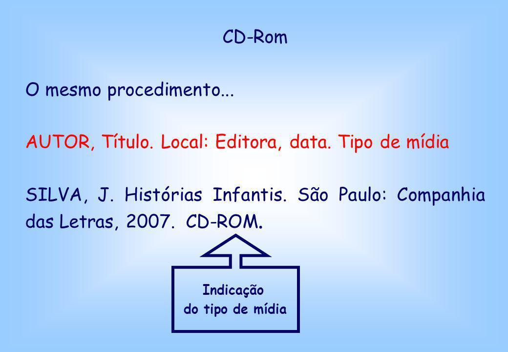 CD-Rom O mesmo procedimento... AUTOR, Título. Local: Editora, data. Tipo de mídia SILVA, J. Histórias Infantis. São Paulo: Companhia das Letras, 2007.