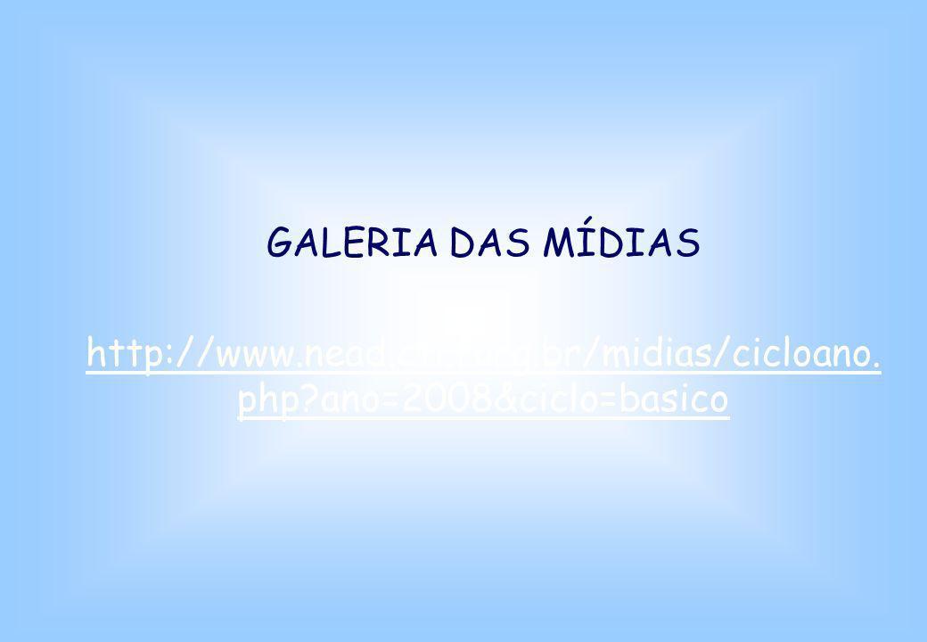 GALERIA DAS MÍDIAS http://www.nead.cti.furg.br/midias/cicloano. php?ano=2008&ciclo=basico