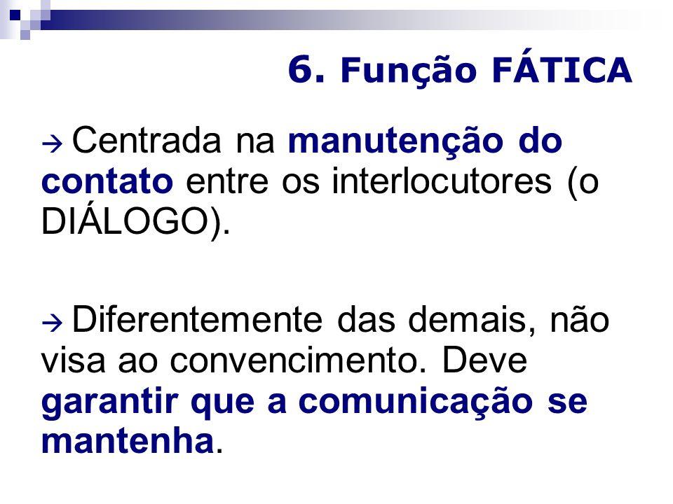 6.Função FÁTICA Centrada na manutenção do contato entre os interlocutores (o DIÁLOGO).