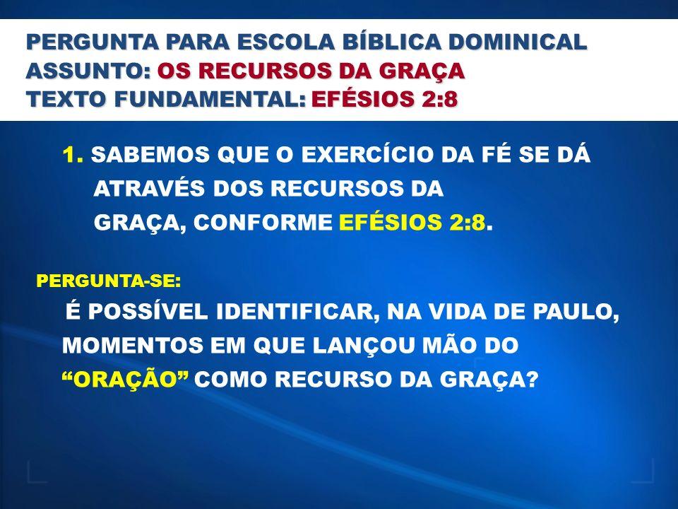 PERGUNTA PARA ESCOLA BÍBLICA DOMINICAL ASSUNTO: OS RECURSOS DA GRAÇA TEXTO FUNDAMENTAL: EFÉSIOS 2:8 1. SABEMOS QUE O EXERCÍCIO DA FÉ SE DÁ ATRAVÉS DOS