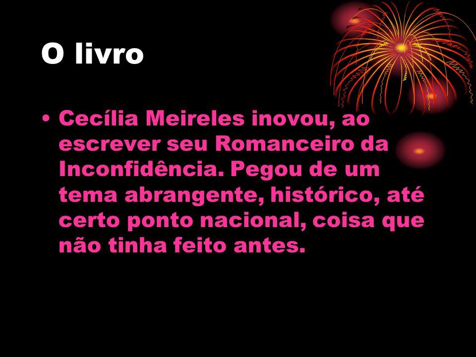 O livro Cecília Meireles inovou, ao escrever seu Romanceiro da Inconfidência. Pegou de um tema abrangente, histórico, até certo ponto nacional, coisa