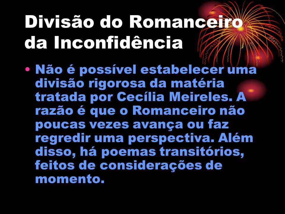 Divisão do Romanceiro da Inconfidência Não é possível estabelecer uma divisão rigorosa da matéria tratada por Cecília Meireles. A razão é que o Romanc