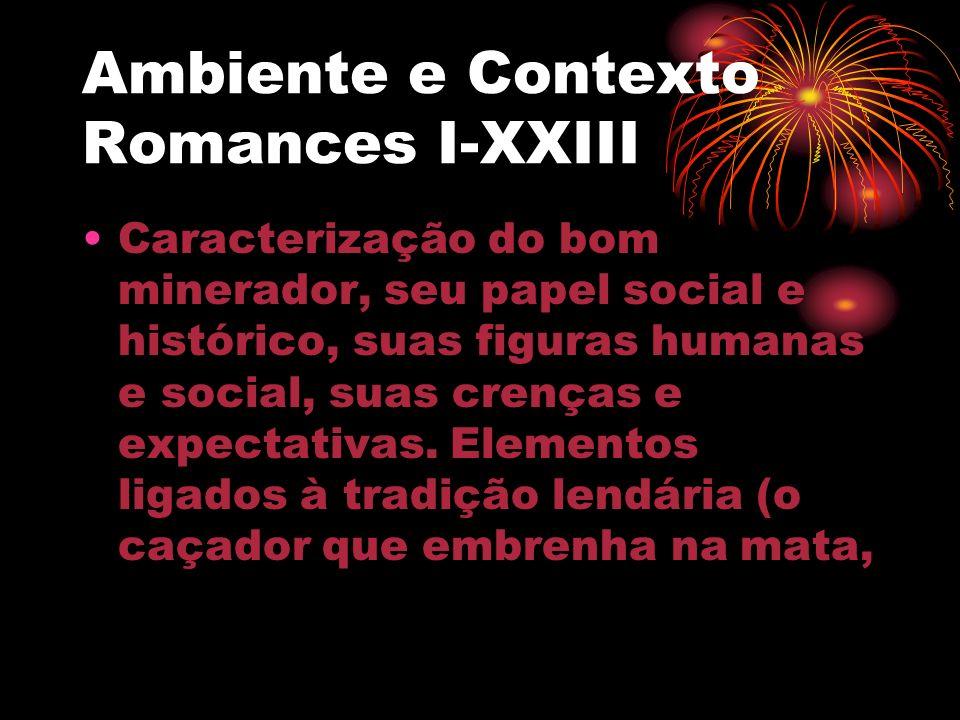 Ambiente e Contexto Romances I-XXIII Caracterização do bom minerador, seu papel social e histórico, suas figuras humanas e social, suas crenças e expe