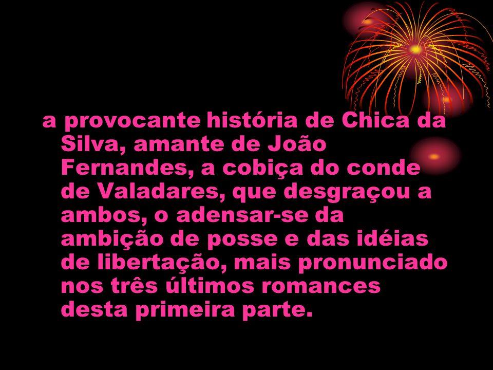 a provocante história de Chica da Silva, amante de João Fernandes, a cobiça do conde de Valadares, que desgraçou a ambos, o adensar-se da ambição de p