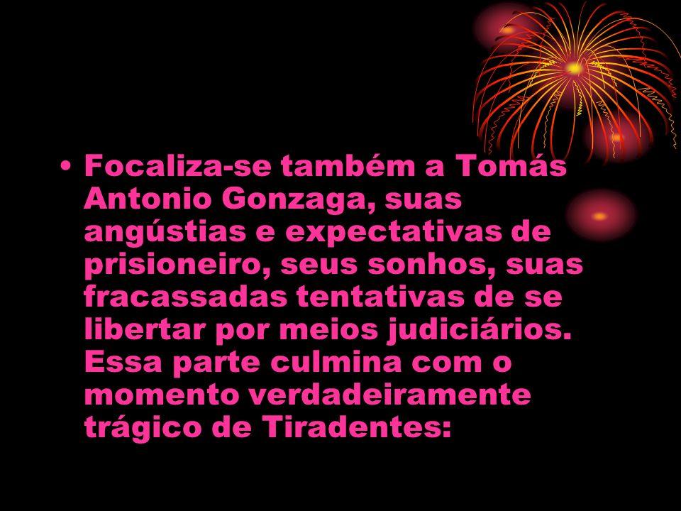 Focaliza-se também a Tomás Antonio Gonzaga, suas angústias e expectativas de prisioneiro, seus sonhos, suas fracassadas tentativas de se libertar por