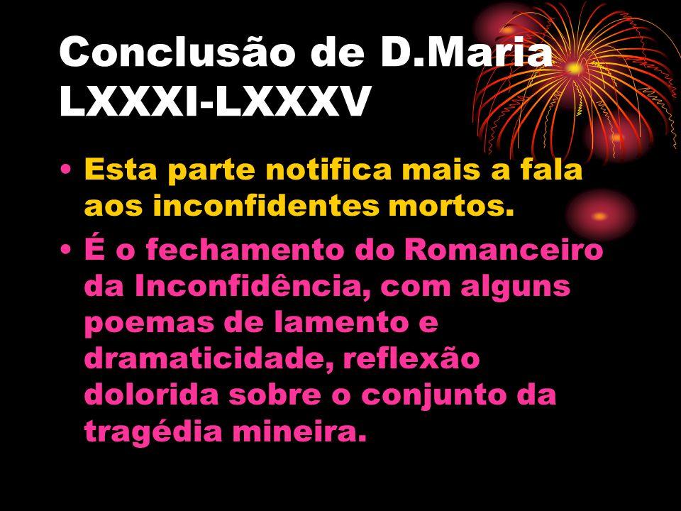 Conclusão de D.Maria LXXXI-LXXXV Esta parte notifica mais a fala aos inconfidentes mortos. É o fechamento do Romanceiro da Inconfidência, com alguns p