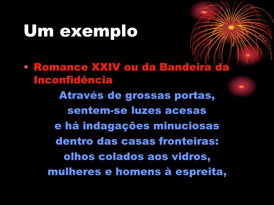Um exemplo Romance XXIV ou da Bandeira da Inconfidência Através de grossas portas, sentem-se luzes acesas e há indagações minuciosas dentro das casas