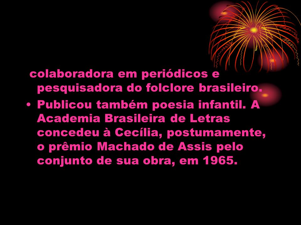 colaboradora em periódicos e pesquisadora do folclore brasileiro. Publicou também poesia infantil. A Academia Brasileira de Letras concedeu à Cecília,