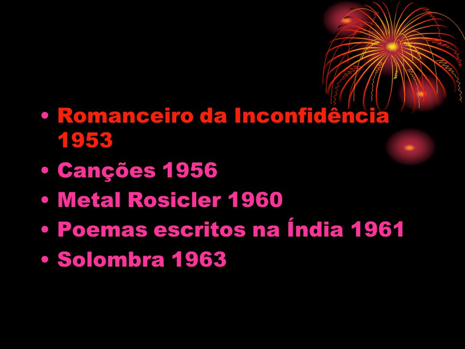 Romanceiro da Inconfidência 1953 Canções 1956 Metal Rosicler 1960 Poemas escritos na Índia 1961 Solombra 1963
