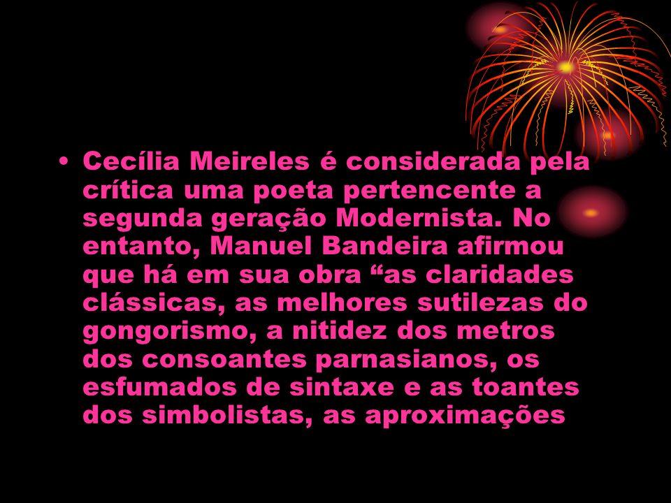 Cecília Meireles é considerada pela crítica uma poeta pertencente a segunda geração Modernista. No entanto, Manuel Bandeira afirmou que há em sua obra