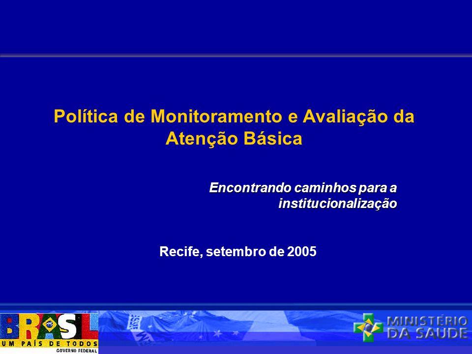 Recife, setembro de 2005 Política de Monitoramento e Avaliação da Atenção Básica Encontrando caminhos para a institucionalização
