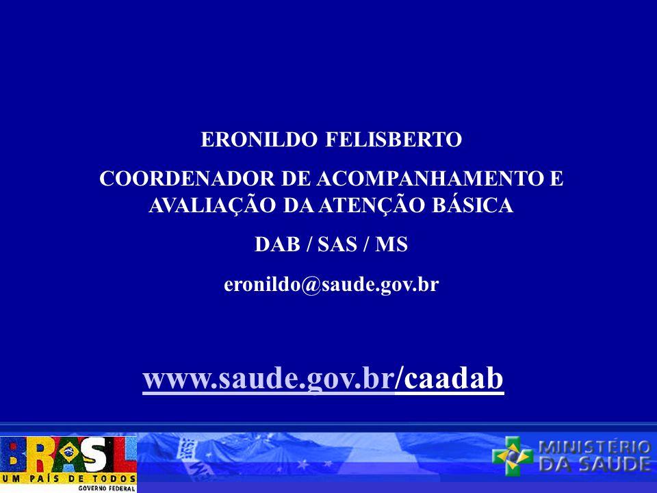 ERONILDO FELISBERTO COORDENADOR DE ACOMPANHAMENTO E AVALIAÇÃO DA ATENÇÃO BÁSICA DAB / SAS / MS eronildo@saude.gov.br www.saude.gov.brwww.saude.gov.br/caadab