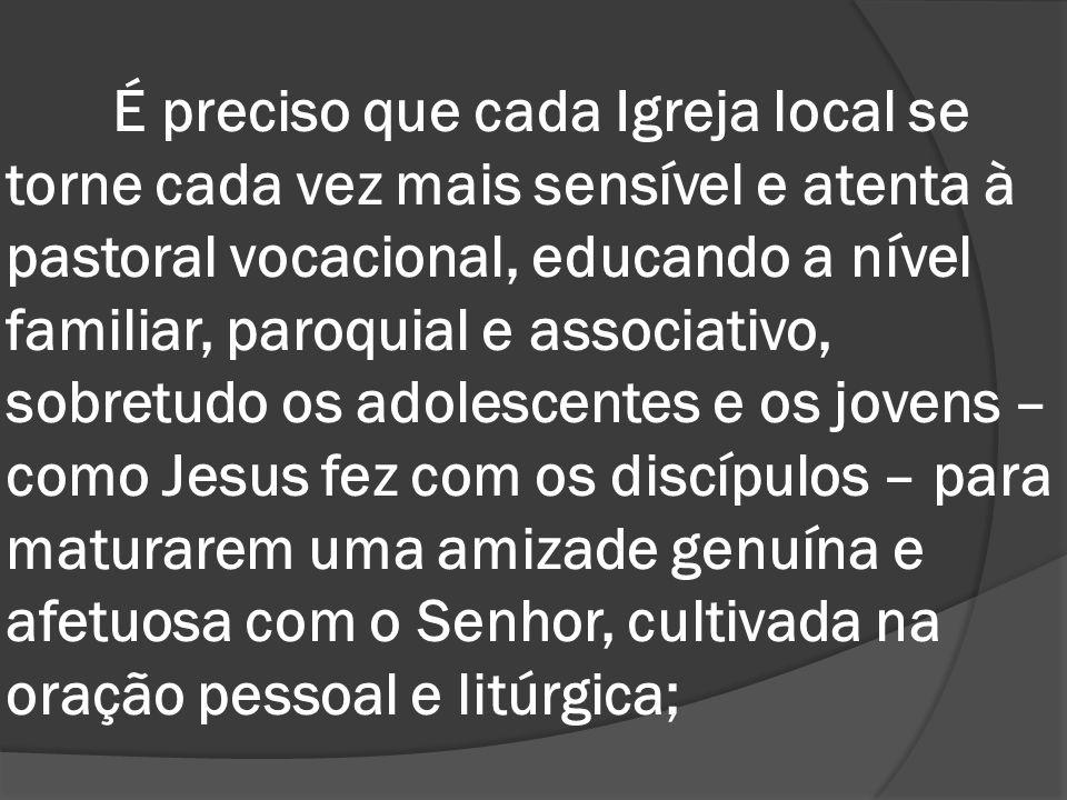 É preciso que cada Igreja local se torne cada vez mais sensível e atenta à pastoral vocacional, educando a nível familiar, paroquial e associativo, so