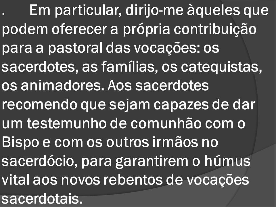 . Em particular, dirijo-me àqueles que podem oferecer a própria contribuição para a pastoral das vocações: os sacerdotes, as famílias, os catequistas,