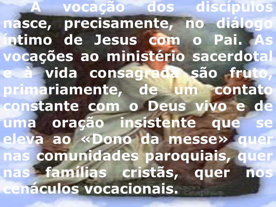 A vocação dos discípulos nasce, precisamente, no diálogo íntimo de Jesus com o Pai. As vocações ao ministério sacerdotal e à vida consagrada são fruto