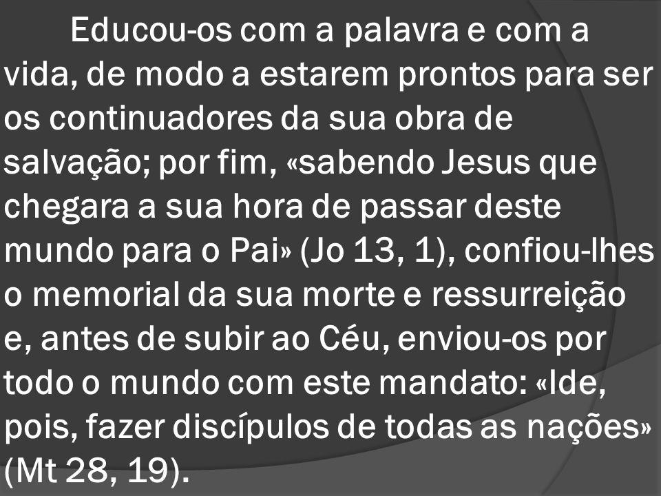Educou-os com a palavra e com a vida, de modo a estarem prontos para ser os continuadores da sua obra de salvação; por fim, «sabendo Jesus que chegara