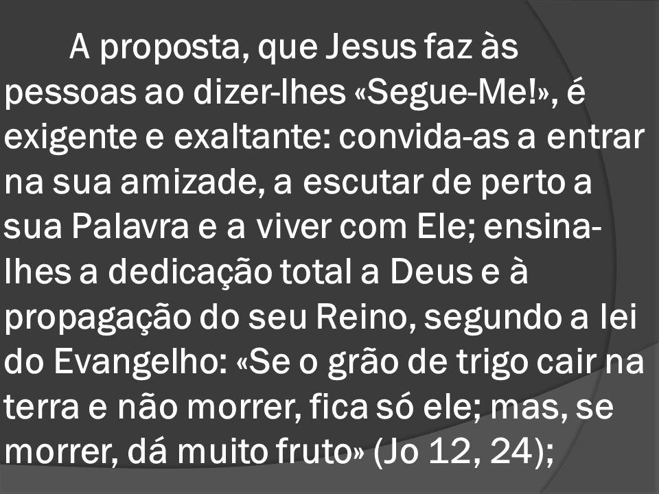 A proposta, que Jesus faz às pessoas ao dizer-lhes «Segue-Me!», é exigente e exaltante: convida-as a entrar na sua amizade, a escutar de perto a sua P