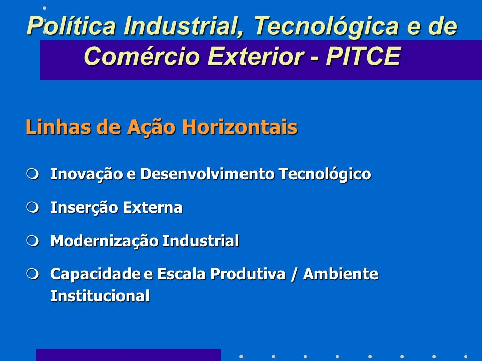 Linhas de Ação Horizontais mInovação e Desenvolvimento Tecnológico mInserção Externa mModernização Industrial mCapacidade e Escala Produtiva / Ambiente Institucional Política Industrial, Tecnológica e de Comércio Exterior - PITCE