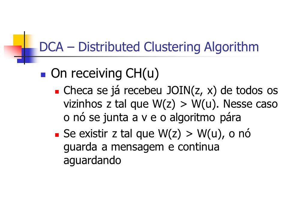 DCA – Distributed Clustering Algorithm On receiving CH(u) Checa se já recebeu JOIN(z, x) de todos os vizinhos z tal que W(z) > W(u). Nesse caso o nó s