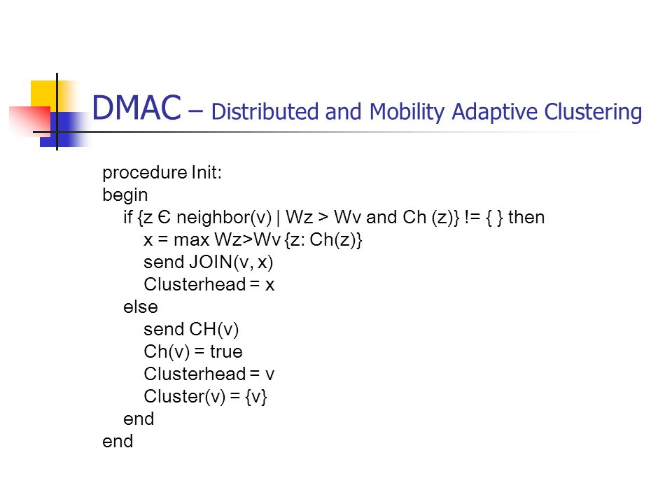 DMAC – Distributed and Mobility Adaptive Clustering procedure Init: begin if {z Є neighbor(v) | Wz > Wv and Ch (z)} != { } then x = max Wz>Wv {z: Ch(z