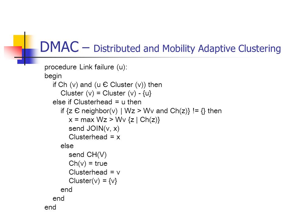 DMAC – Distributed and Mobility Adaptive Clustering procedure Link failure (u): begin if Ch (v) and (u Є Cluster (v)) then Cluster (v) = Cluster (v) -