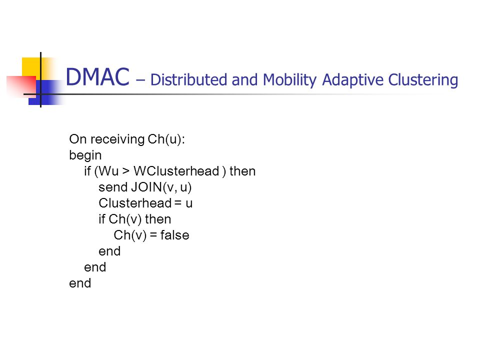 DMAC – Distributed and Mobility Adaptive Clustering On receiving Ch(u): begin if (Wu > WClusterhead ) then send JOIN(v, u) Clusterhead = u if Ch(v) th