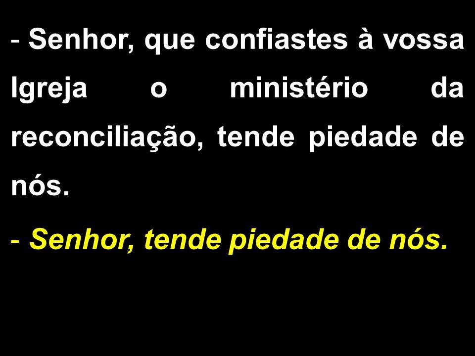 - Senhor, que confiastes à vossa Igreja o ministério da reconciliação, tende piedade de nós. - Senhor, tende piedade de nós.