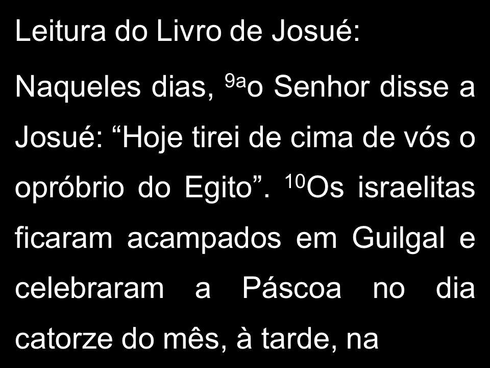 Leitura do Livro de Josué: Naqueles dias, 9a o Senhor disse a Josué: Hoje tirei de cima de vós o opróbrio do Egito. 10 Os israelitas ficaram acampados