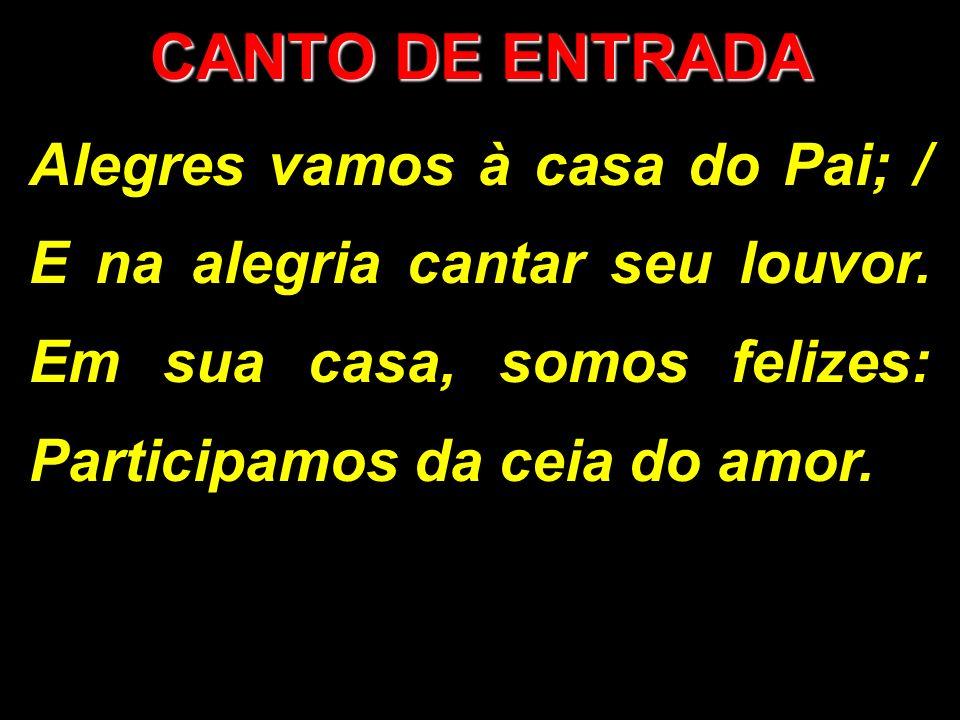 CANTO DE ENTRADA Alegres vamos à casa do Pai; / E na alegria cantar seu louvor. Em sua casa, somos felizes: Participamos da ceia do amor.