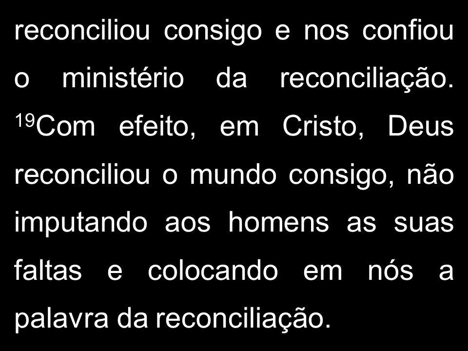 reconciliou consigo e nos confiou o ministério da reconciliação. 19 Com efeito, em Cristo, Deus reconciliou o mundo consigo, não imputando aos homens