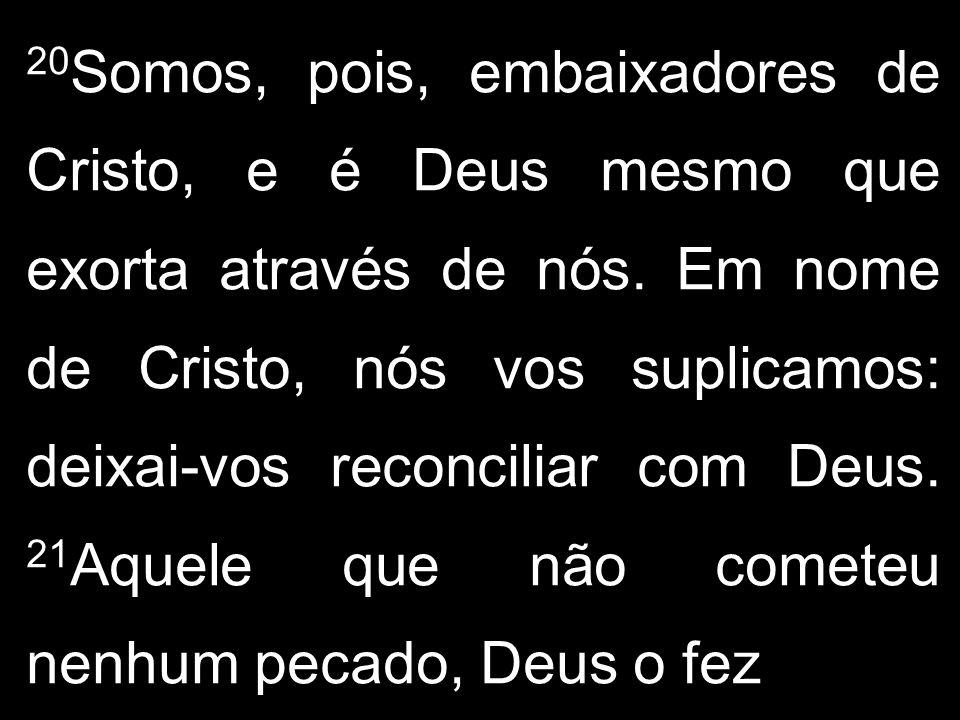 20 Somos, pois, embaixadores de Cristo, e é Deus mesmo que exorta através de nós. Em nome de Cristo, nós vos suplicamos: deixai-vos reconciliar com De